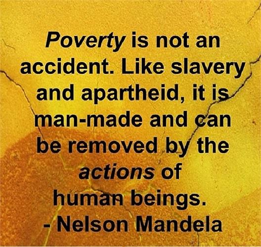 'Nghèo đói không phải là tai nạn. Giống như chế độ nô lệ và nạn phân biệt chủng tộc, đó điều là do con người tạo ra và có thể xóa bỏ bởi những hành động của loài người'