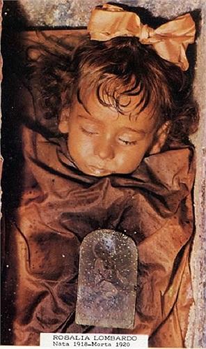 Rosalia Lombardo (người Ý) mất năm 1920 do bệnh viêm phổi khi mới 2 tuổi. Bố cô đã mời chuyên gia ướp xác nổi tiếng Salafia tiến hành bảo quản thi thể con gái mình. Xác ướp này được bảo tồn gần như nguyên vẹn khiến người xem không khỏi dựng tóc gáy.