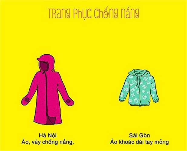 Phụ nữ ở Hà Nội có thói quen mặc những chiếc áo, váy 'chuyên biệt' để chống nắng. Áo chống nắng được thiết kế che được cả bàn tay, mũ trùm kín mặt thay khẩu trang được. Còn trong Sài Gòn, chị em hay sử dụng một chiếc áo khoác dài tay mỏng, đi kèm với khẩu trang, găng tay để tránh nắng.