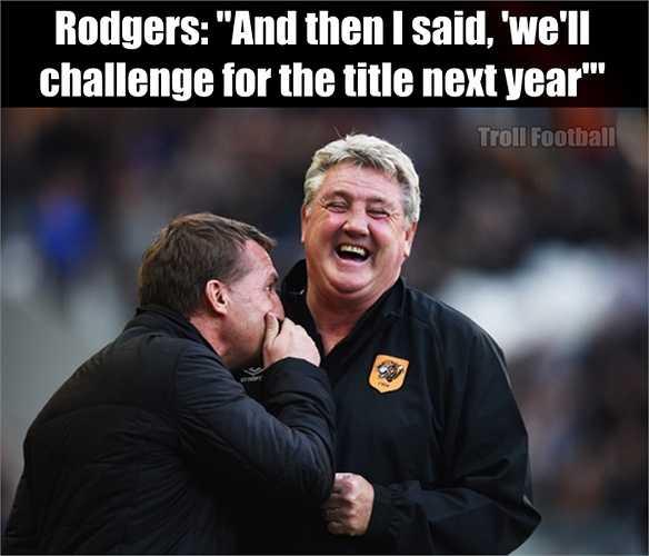 HLV Rodgers đã nói rằng Liverpool sẽ cạnh tranh ngôi vô địch Premier League vào mùa sau. HLV Steve Bruce của Hull như đang cười vào giấc mơ viển vông của người đồng nghiệp.