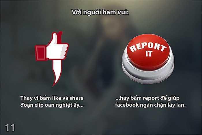 Với người ham vui: Thay vì bấm like và share đoạn clip oan nghiệt ấy, hãy bấm report để giúp facebook ngăn chặn lây lan.