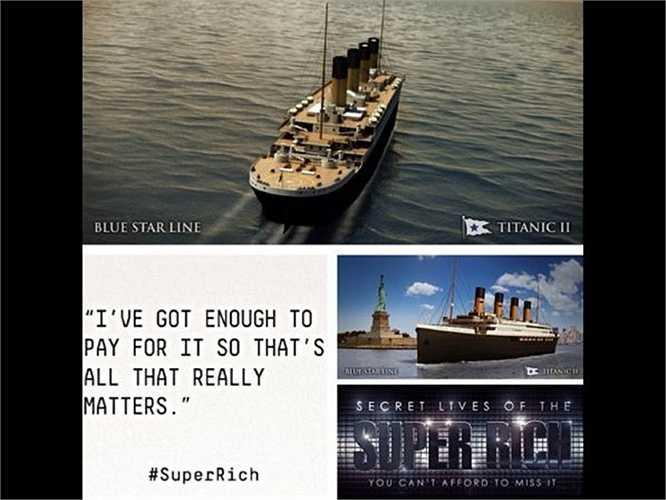 Tỷ phú Australia Clive Palmer đã cho xây một bản sao giống y hệt con tàu Titanic huyền thoại và đặt tên nó là Titanic II. Ước tính nó có giá trị ít nhất là 600 triệu USD (13.000 tỷ đồng).