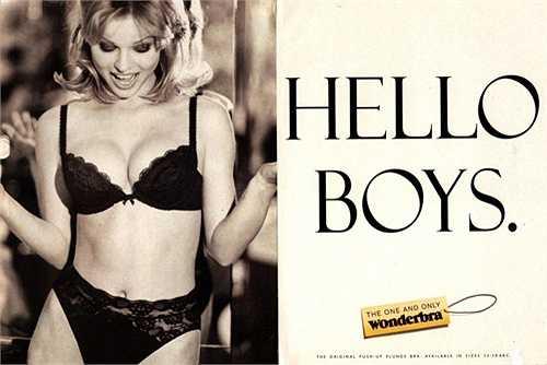 9. Eva Herzigova    Siêu mẫu tuyệt đẹp đến từ Cộng Hòa Czech bắt đầu sự nghiệp người mẫu vào cuối năm 1980 và từng hợp tác với nhiều tên tuổi nổi tiếng trong làng thời trang như Victoria's Secret, Sports Illustrated, Guess, Dolce & Gabbana và đình đám nhất phải nói đến bức ảnh quảng cáo cho Wonderbra. Trong trang phục nội y màu đen trắng cùng dòng chữ Hello boy, quảng cáo của Eva Herzigova với thương hiệu này đã vấp phải làn sóng phản đối mạnh mẽ mà dẫn đầu là những nhà nữ quyền. Họ cho rằng bức
