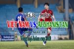 Link xem trực tiếp Afghanistan vs Việt Nam vòng loại Asian Cup 2019