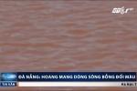 Nước sông chuyển màu đỏ ngầu, dân Đà Nẵng hoang mang