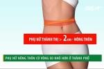 Phụ nữ nông thôn có vòng eo nhỏ hơn phụ nữ thành thị 2cm