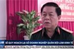 Trung tướng Nguyễn Trọng Nghĩa: 'Phải giữ lại những doanh nghiệp mang tính chất đặc thù của quân sự, quốc phòng'