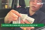 Vì sao tài xế dùng tiền lẻ nhúng nước để trả phí qua trạm BOT Cầu Rác?