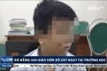 Đà Nẵng: Con bị xước má, phụ huynh đến tận trường tát cô giáo