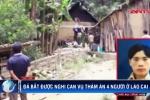 Đã bắt được nghi can thảm sát 4 người ở Lào Cai