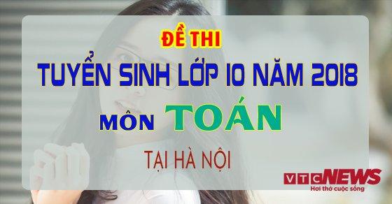 De thi tuyen sinh vao lop 10 mon Toan nam 2018 tai Ha Noi hinh anh 1