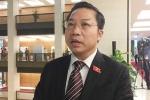 Đại biểu Quốc hội hỏi Bộ trưởng Công thương 'có dám từ chức không': Câu hỏi của tôi cũng dễ trả lời
