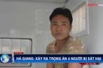 Thảm án 4 người chết ở Hà Giang: Nghi can từng sát hại con ruột