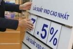 Lãi tiết kiệm lại tăng, chọn ngân hàng nào gửi tiền?