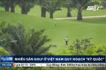 Sân golf Việt Nam quy hoạch kỳ quặc, độc nhất vô nhị trên thế giới
