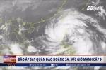 Bão áp sát quần đảo Hoàng Sa, sức gió mạnh cấp 9