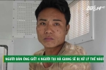 Thảm sát 4 người ở Hà Giang: Nghi can tâm thần sẽ bị xử lý thế nào?