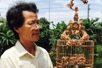 Nghệ nhân xứ Huế điêu khắc lồng chim có giá tới tỷ đồng