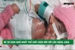 Bé sơ sinh nhỏ nhất thế giới nặng 0,2kg