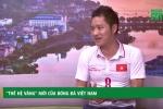 Cựu danh thủ Hồng Sơn: 'Lứa U23 Việt Nam hiện nay hơn hẳn thế hệ chúng tôi'