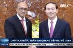 Video: Chủ tịch nước Trần Đại Quang tiếp Đại sứ Cuba