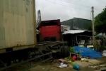 Xe container lao vào nhà dân, bé gái 6 tuổi thiệt mạng