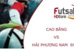 Trực tiếp Futsal HDBank VĐQG 2018: Cao Bằng vs Hải Phương Nam ĐHGĐ