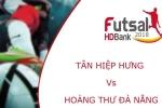 Trực tiếp Futsal HDBank VĐQG 2018: Tân Hiệp Hưng vs Hoàng Thư Đà Nẵng