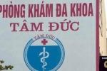 'Nghi án' lạm dụng, trục lợi bảo hiểm y tế tại Phòng khám Đa khoa Tâm Đức