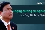 Video: Nhìn lại chặng đường sự nghiệp của ông Đinh La Thăng