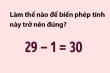 Thử thách IQ: Làm thế nào để 29 - 1 = 30?