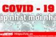 Bản tin ngày 11/4: Ca thứ 258 mắc COVID-19 là người phụ nữ ở thôn Hạ Lôi