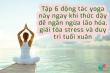 6 động tác yoga buổi sáng giúp giải tỏa stress, duy trì tuổi xuân
